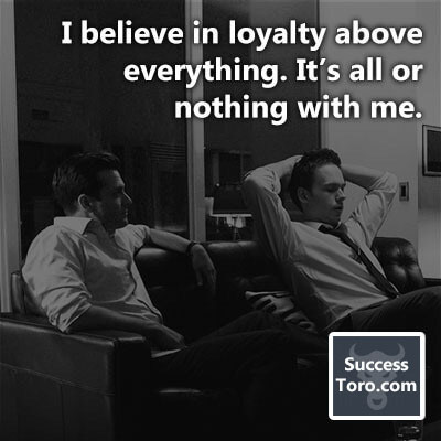 """I believe in loyalty above everything. It's all or nothing with me."""