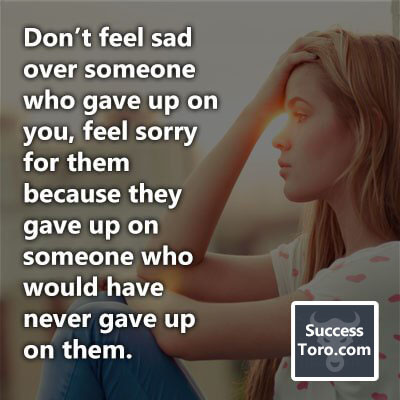 """Don't feel sad over someone who gave up on you, feel sorry for them because they gave up on someone who would have never gave up on them."""