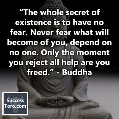 """""""The whole secret of existence is to have no fear. Never fear what will become of you, depend on no one. Only the moment you reject all help are you freed."""" – Buddha"""