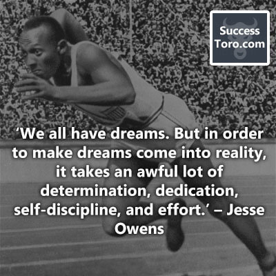 'We all have dreams. But in order to make dreams come into reality, it takes an awful lot of determination, dedication, self-discipline, and effort.' – Jesse Owens