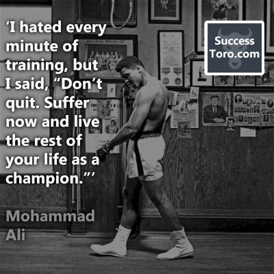 "'I hated every minute of training, but I said, ""Don't quit. Suffer now and live the rest of your life as a champion.""' – Mohammad Ali"