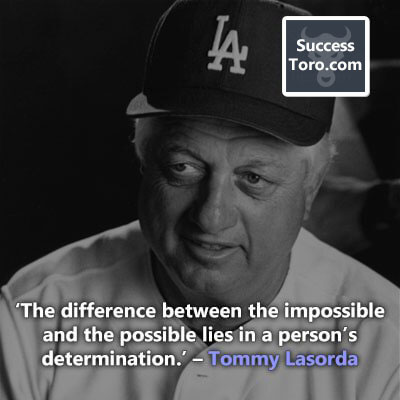 'The difference between the impossible and the possible lies in a person's determination.' – Tommy Lasorda