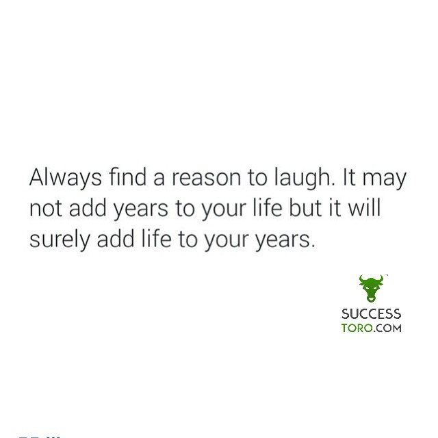 Always fine a reason to laugh. It may not add years to your life but it will surely add life to your years.
