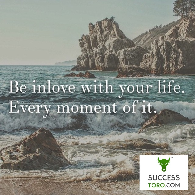 Be in love with your life. Every moment of it.