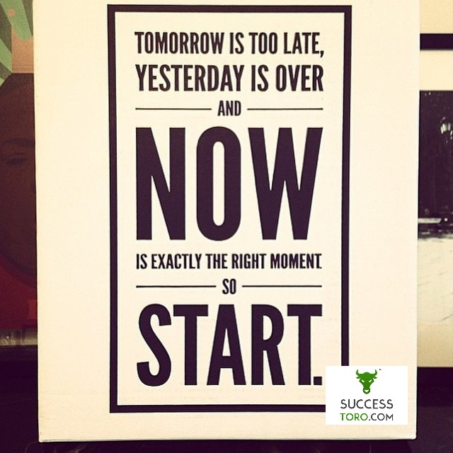 Tomorrow is too late, yesterday is over and now is exactly the right moment to start
