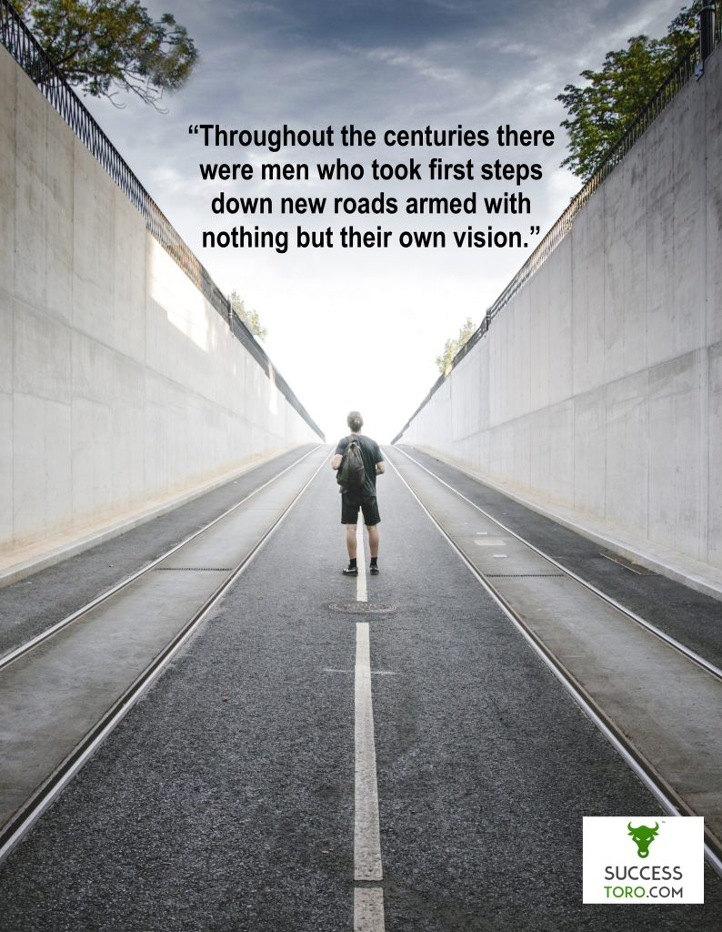 """Throughout the centuries there were men who took first steps down new roads armed with nothing but their vision."" Ayn Rand Quote"